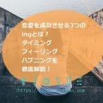 恋愛を成功させる3つの『ing』とは?タイミング・フィーリング・ハプニングの意味を徹底解説!