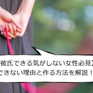 【彼氏できる気がしない女性必見】できない理由11選と作る方法を解説!